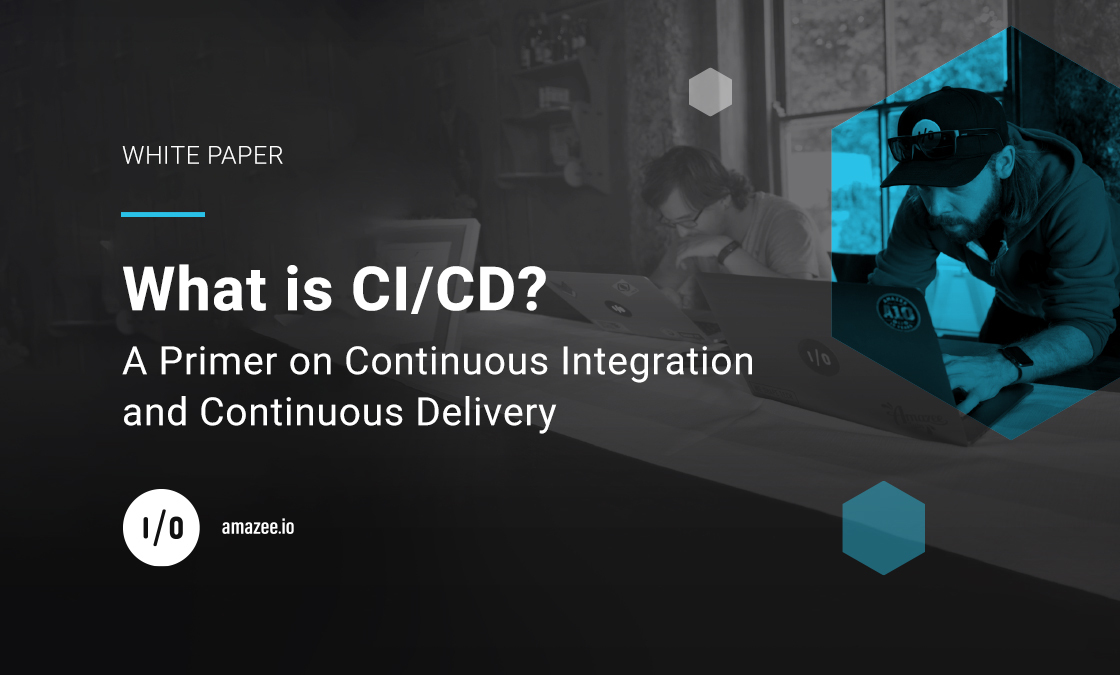 amazee.io White Paper – What is CI/CD? A Primer on Continuous Integration and Continuous Delivery