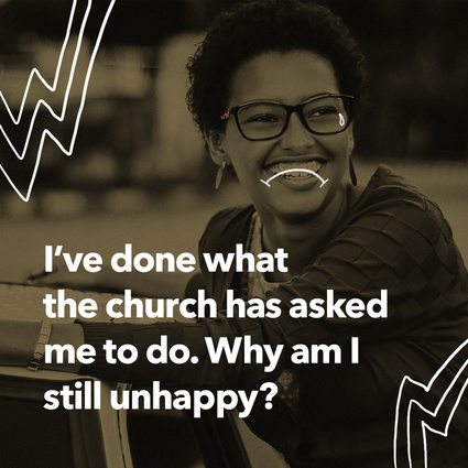 I've done what the church has asked me to do. Why am I still unhappy?
