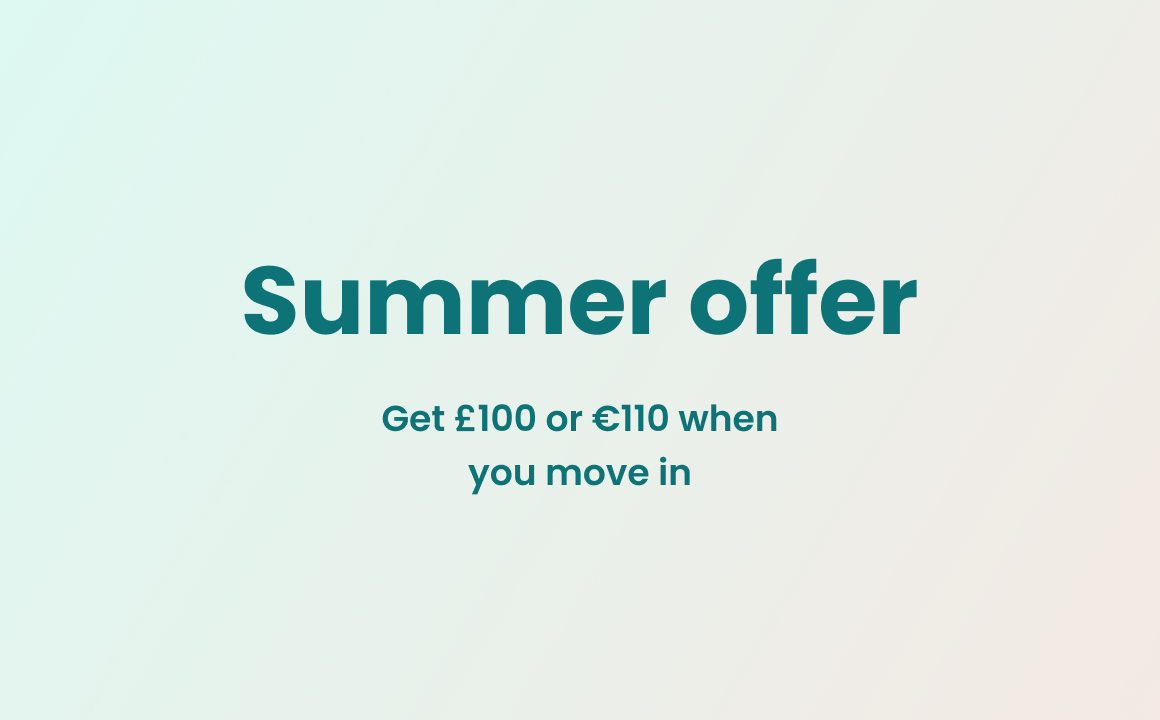 Summer offer: Get £100 or €110 when you move in