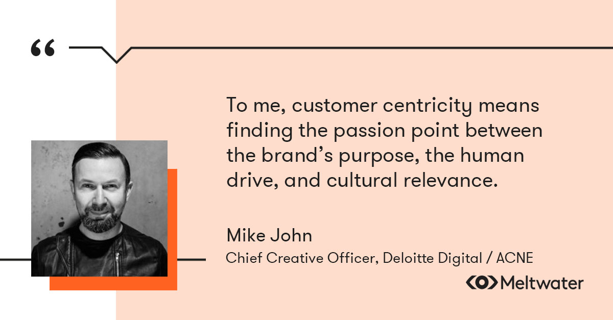 """Mike John Otto, Chief Creative Officer (CCO), Deloitte Digital / ACNE, quote about customer centricity, """"""""To me, customer centricity means finding the passion point between the brand's purpose, the human drive, and cultural relevance."""""""