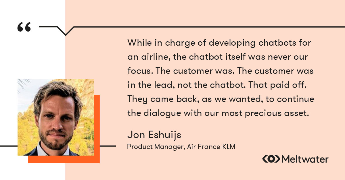 """on Eshuijs, Product Manager, Air France-KLM, quote about customer-centricity, """"While in charge of developing chatbots for an airline, the chatbot itself was never our focus. The customer was. The customer was in the lead, not the chatbot. That paid off. They came back, as we wanted, to continue the dialogue with our most precious asset."""""""