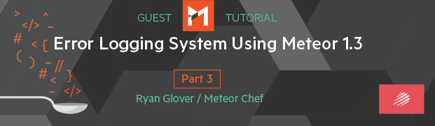 Error Logging System using Meteor 1.3, Part 3