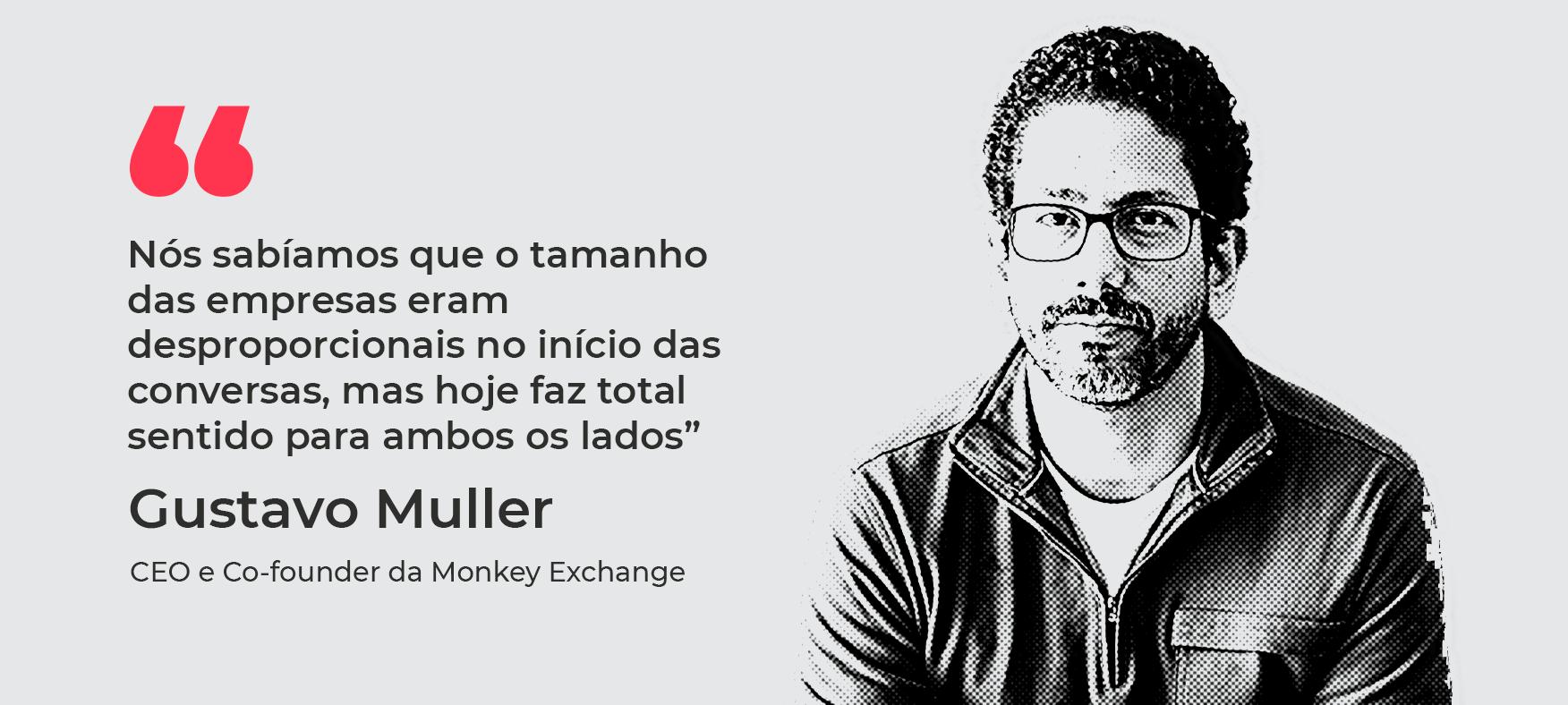 """""""Nós sabíamos que o tamanho das empresas eram desproporcionais no início das conversas, mas hoje faz total sentido para ambos os lados"""" Gustavo Muller, CEO e Co-founder da Monkey Exchange"""